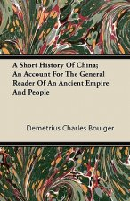 A Short History Of China; An Account For The General Reader Of An Ancient Empire And People