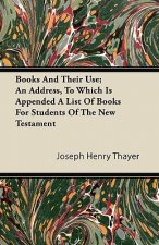 Books And Their Use; An Address, To Which Is Appended A List Of Books For Students Of The New Testament