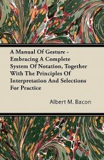 A Manual Of Gesture - Embracing A Complete System Of Notation, Together With The Principles Of Interpretation And Selections For Practice