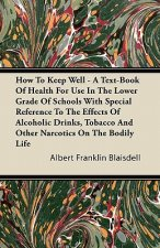 How To Keep Well - A Text-Book Of Health For Use In The Lower Grade Of Schools With Special Reference To The Effects Of Alcoholic Drinks, Tobacco And
