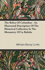 The Relics Of Columbus - An Illustrated Description Of The Historical Collection In The Monastery Of La Rabida