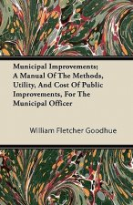 Municipal Improvements; A Manual Of The Methods, Utility, And Cost Of Public Improvements, For The Municipal Officer