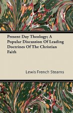Present Day Theology; A Popular Discussion Of Leading Doctrines Of The Christian Faith