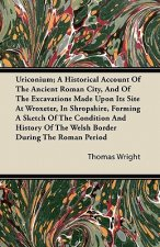 Uriconium; A Historical Account Of The Ancient Roman City, And Of The Excavations Made Upon Its Site At Wroxeter, In Shropshire, Forming A Sketch Of T