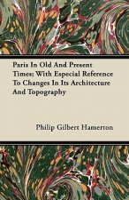 Paris In Old And Present Times; With Especial Reference To Changes In Its Architecture And Topography