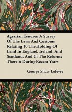 Agrarian Tenures; A Survey Of The Laws And Customs Relating To The Holding Of Land In England, Ireland, And Scotland, And Of The Reforms Therein Durin