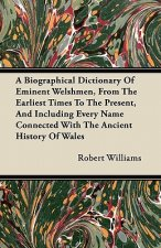 A Biographical Dictionary Of Eminent Welshmen, From The Earliest Times To The Present, And Including Every Name Connected With The Ancient History Of