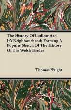 The History of Ludlow and Its Neighbourhood; Forming a Popular Sketch of the History of the Welsh Border