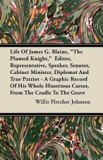 Life of James G. Blaine, the Plumed Knight, Editor, Representative, Speaker, Senator, Cabinet Minister, Diplomat and True Patriot - A Graphic Record