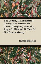 The Copper, Tin And Bronze Coinage And Patterns For Coins Of England, From The Reign Of Elizabeth To That Of Her Present Majesty