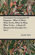 Everyman's Encyclopaedia Of Etiquette - What To Write, What To Do, What To Wear, What To Say - A Book Of Manners For Everyday Use - Vol. I