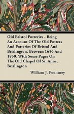 Old Bristol Potteries - Being An Account Of The Old Potters And Potteries Of Bristol And Brislington, Between 1650 And 1850, With Some Pages On The Ol