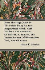 From The Stage Coach To The Pulpit, Being An Auto-Biographical Sketch, With Incidents And Anecdotes, Of Elder H. K. Stimson, The Veteran Pioneer Of We