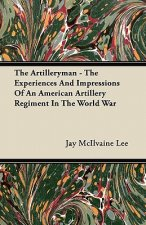 The Artilleryman - The Experiences And Impressions Of An American Artillery Regiment In The World War