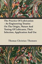 The Practice Of Lubrication - An Engineering Treatise On The Origin, Nature And Testing Of Lubicants, Their Selection, Application And Use