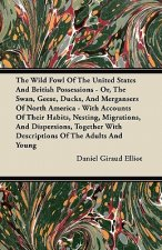 The Wild Fowl Of The United States And British Possessions - Or, The Swan, Geese, Ducks, And Mergansers Of North America - With Accounts Of Their Habi