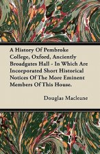 A History Of Pembroke College, Oxford, Anciently Broadgates Hall - In Which Are Incorporated Short Historical Notices Of The More Eminent Members Of T