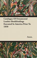 Catalogue Of Ornamental Leather Bookbindings Executed In America Prior To 1850