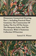 Elementary Geometrical Drawing. Part 1, Including Practical Plane Geometry; The Construction Of Scales; The Use Of The Sector, The Marquois Scales, An