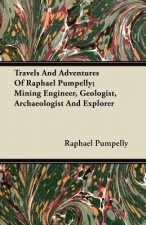 Travels And Adventures Of Raphael Pumpelly; Mining Engineer, Geologist, Archaeologist And Explorer