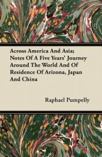 Across America And Asia; Notes Of A Five Years' Journey Around The World And Of Residence Of Arizona, Japan And China