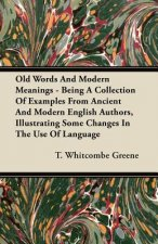 Old Words And Modern Meanings - Being A Collection Of Examples From Ancient And Modern English Authors, Illustrating Some Changes In The Use Of Langua