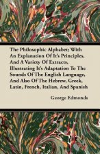 The Philosophic Alphabet; With An Explanation Of Its Principles, And A Variety Of Extracts, Illustrating Its Adaptation To The Sounds Of The English L
