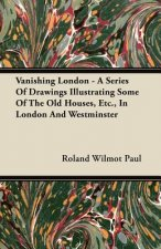 Vanishing London - A Series Of Drawings Illustrating Some Of The Old Houses, Etc., In London And Westminster
