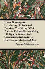 Linear Drawing; An Introduction To Technical Drawing, Consisting Of 24 Plates, Containing 100 Figures, Geometrical, Ornamental, Architectural, Enginee