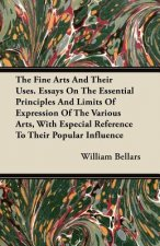 The Fine Arts And Their Uses. Essays On The Essential Principles And Limits Of Expression Of The Various Arts, With Especial Reference To Their Popula