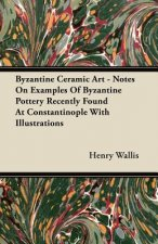 Byzantine Ceramic Art - Notes On Examples Of Byzantine Pottery Recently Found At Constantinople With Illustrations