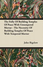 The Folly Of Building Temples Of Peace With Untempered Mortar - The Necessity Of Building Temples Of Peace With Tempered Mortor