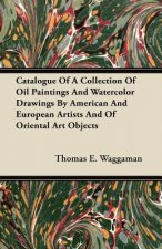 Catalogue Of A Collection Of Oil Paintings And Watercolor Drawings By American And European Artists And Of Oriental Art Objects