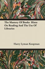 The Mastery Of Books  Hints On Reading And The Use Of Libraries