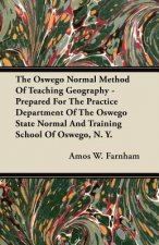 The Oswego Normal Method Of Teaching Geography - Prepared For The Practice Department Of The Oswego State Normal And Training School Of Oswego, N. Y.