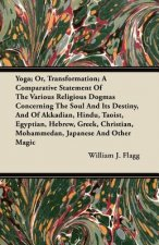 Yoga; Or, Transformation; A Comparative Statement Of The Various Religious Dogmas Concerning The Soul And Its Destiny, And Of Akkadian, Hindu, Taoist,