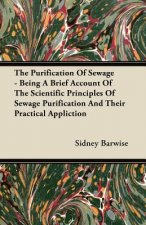 The Purification Of Sewage - Being A Brief Account Of The Scientific Principles Of Sewage Purification And Their Practical Appliction
