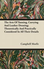 The Arts Of Tanning, Currying And Leather Dressing; Theoretically And Practically Considered In All Their Details