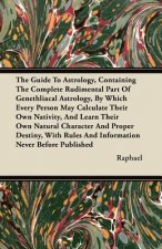 The Guide To Astrology, Containing The Complete Rudimental Part Of Genethliacal Astrology, By Which Every Person May Calculate Their Own Nativity, And