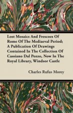 Lost Mosaics And Frescoes Of Rome Of The Mediaeval Period; A Publication Of Drawings Contained In The Collection Of Cassiano Dal Pozzo, Now In The Roy