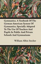 Gymnastics. A Textbook Of The German-American System Of Gymnastics, Specially Adapted To The Use Of Teachers And Pupils In Public And Private Schools
