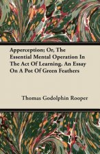 Apperception; Or, The Essential Mental Operation In The Act Of Learning. An Essay On A Pot Of Green Feathers