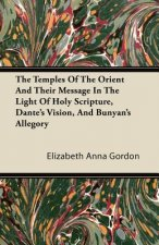 The Temples Of The Orient And Their Message In The Light Of Holy Scripture, Dante's Vision, And Bunyan's Allegory