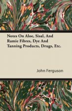 Notes On Aloe, Sisal, And Ramie Fibres, Dye And Tanning Products, Drugs, Etc.