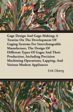 Gage Design And Gage-Making; A Treatise On The Development Of Gaging Systems For Interchangeable Manufacture, The Design Of Different Types Of Gages A