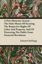 A New Monetary System - The Only Means Of Securing The Respective Rights Of Labor And Property, And Of Protecting The Public From Financial Revulsions