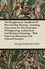 The Draughtsman's Handbook Of Plan And Map Drawing - Including Instructions For The Preparation Of Engineering, Architectural, And Mechanical Drawings