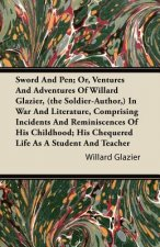 Sword And Pen; Or, Ventures And Adventures Of Willard Glazier, (the Soldier-Author,) In War And Literature, Comprising Incidents And Reminiscences Of
