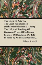 The Light Of Asia Or, The Great Renunciation (Mahabhinishkramana) - Being The Life And Teaching Of Gautama, Prince Of India And Founder Of Buddhism (A
