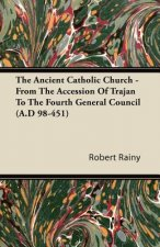 The Ancient Catholic Church - From The Accession Of Trajan To The Fourth General Council (A.D 98-451)